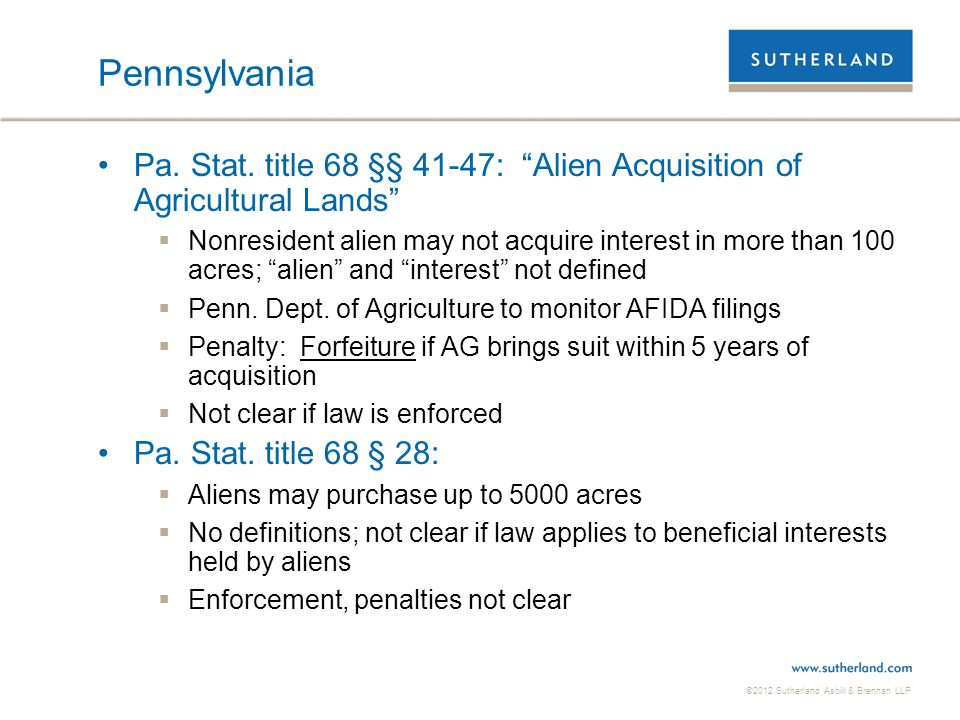 """©2012 Sutherland Asbill & Brennan LLP Pennsylvania Pa. Stat. title 68 §§ 41-47: """"Alien Acquisition of Agricultural Lands""""  Nonresident alien may not"""