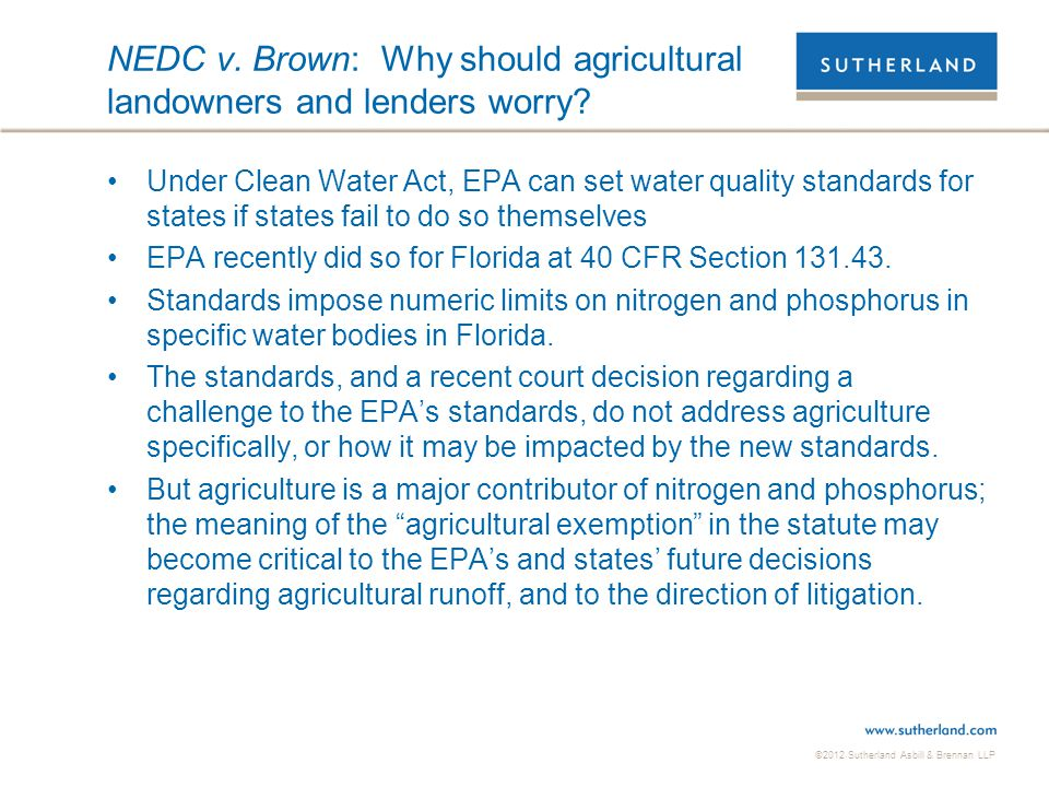 ©2012 Sutherland Asbill & Brennan LLP NEDC v. Brown: Why should agricultural landowners and lenders worry? Under Clean Water Act, EPA can set water qu