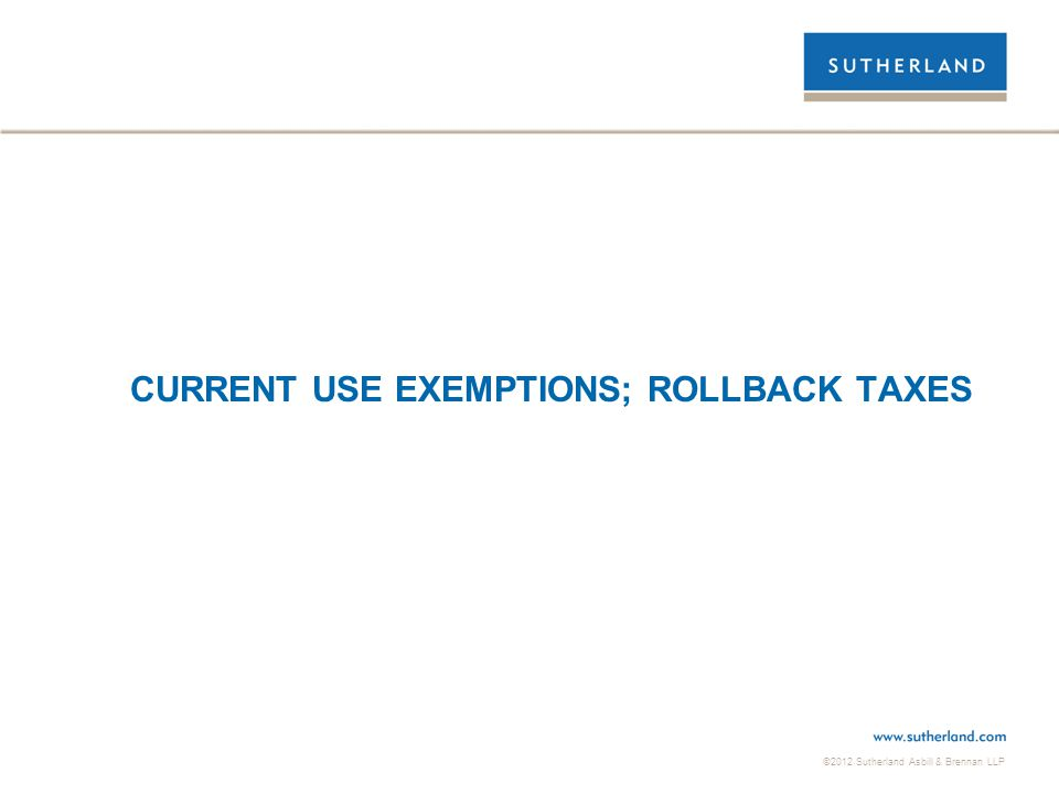 ©2012 Sutherland Asbill & Brennan LLP CURRENT USE EXEMPTIONS; ROLLBACK TAXES