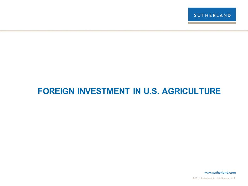 ©2012 Sutherland Asbill & Brennan LLP FOREIGN INVESTMENT IN U.S. AGRICULTURE
