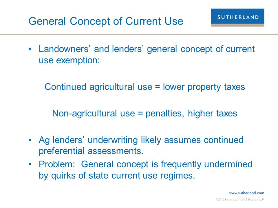 ©2012 Sutherland Asbill & Brennan LLP General Concept of Current Use Landowners' and lenders' general concept of current use exemption: Continued agri