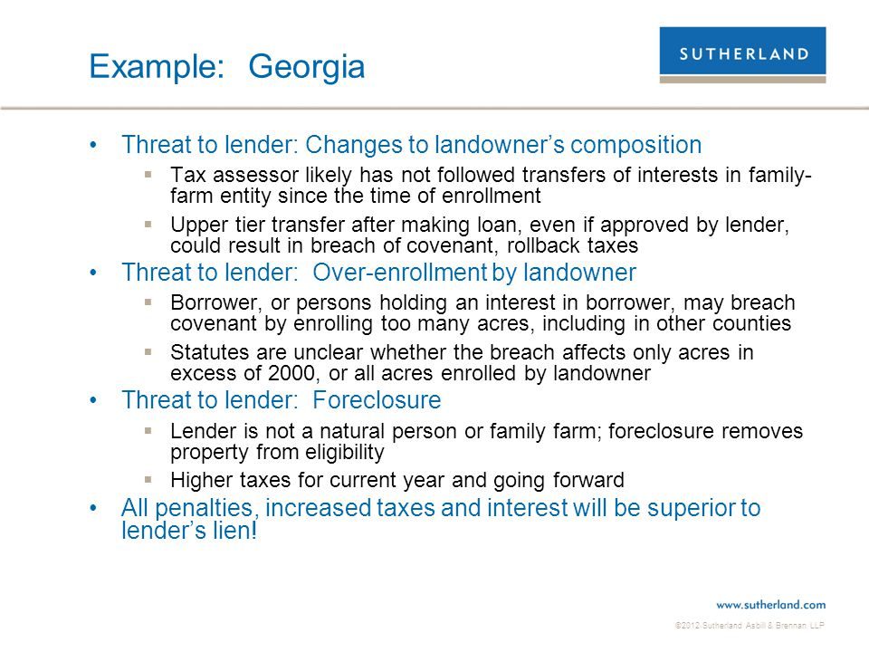 ©2012 Sutherland Asbill & Brennan LLP Example: Georgia Threat to lender: Changes to landowner's composition  Tax assessor likely has not followed tra