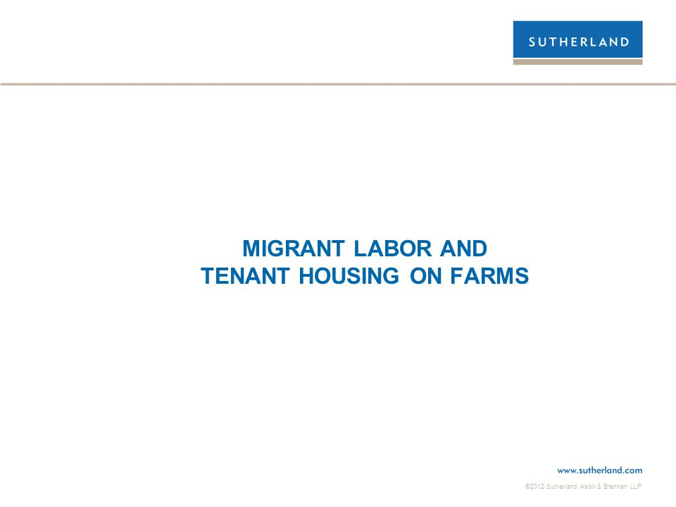 ©2012 Sutherland Asbill & Brennan LLP MIGRANT LABOR AND TENANT HOUSING ON FARMS