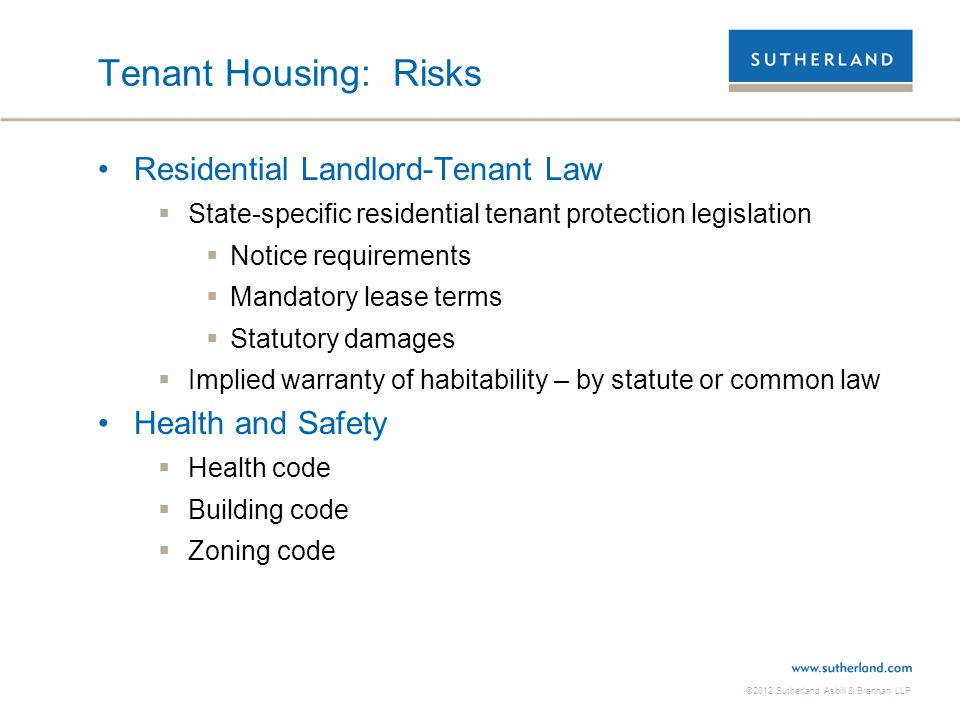 ©2012 Sutherland Asbill & Brennan LLP Tenant Housing: Risks Residential Landlord-Tenant Law  State-specific residential tenant protection legislation