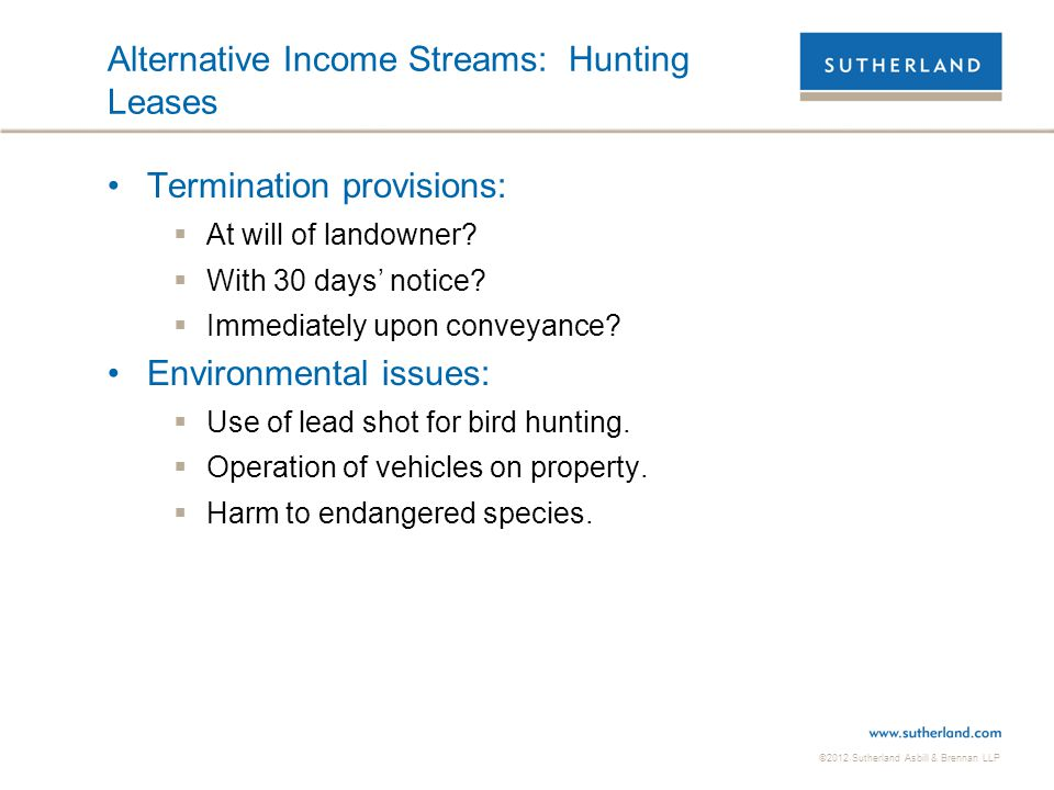 ©2012 Sutherland Asbill & Brennan LLP Alternative Income Streams: Hunting Leases Termination provisions:  At will of landowner?  With 30 days' notic
