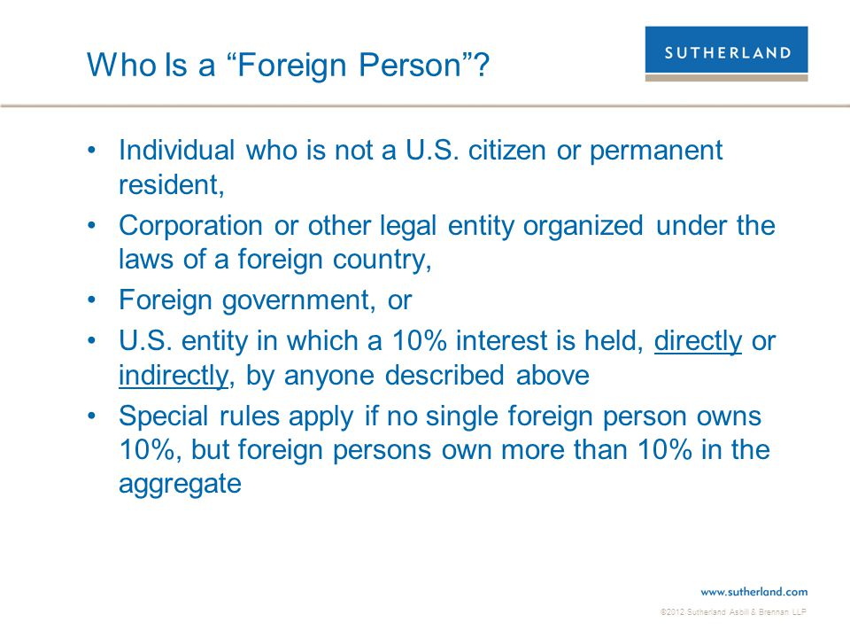 """©2012 Sutherland Asbill & Brennan LLP Who Is a """"Foreign Person""""? Individual who is not a U.S. citizen or permanent resident, Corporation or other lega"""
