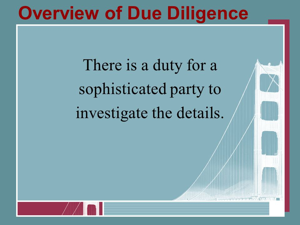 Overview of Due Diligence There is a duty for a sophisticated party to investigate the details.