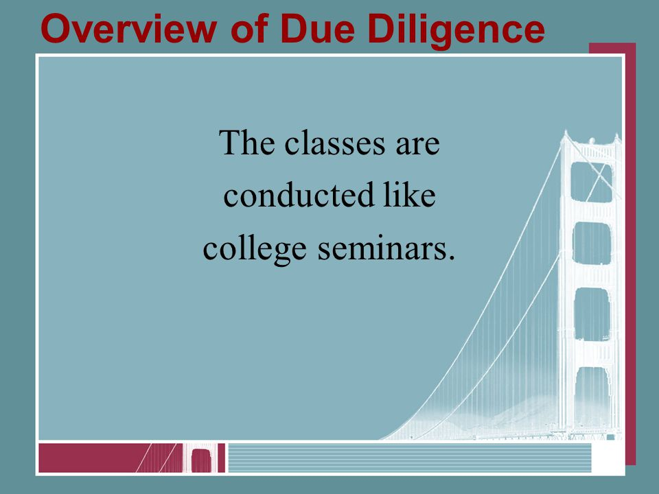 Overview of Due Diligence The classes are conducted like college seminars.