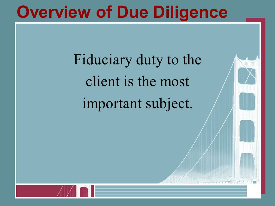 Overview of Due Diligence Fiduciary duty to the client is the most important subject.