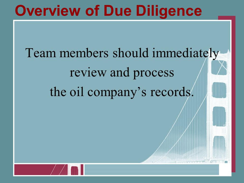 Overview of Due Diligence Team members should immediately review and process the oil company's records.