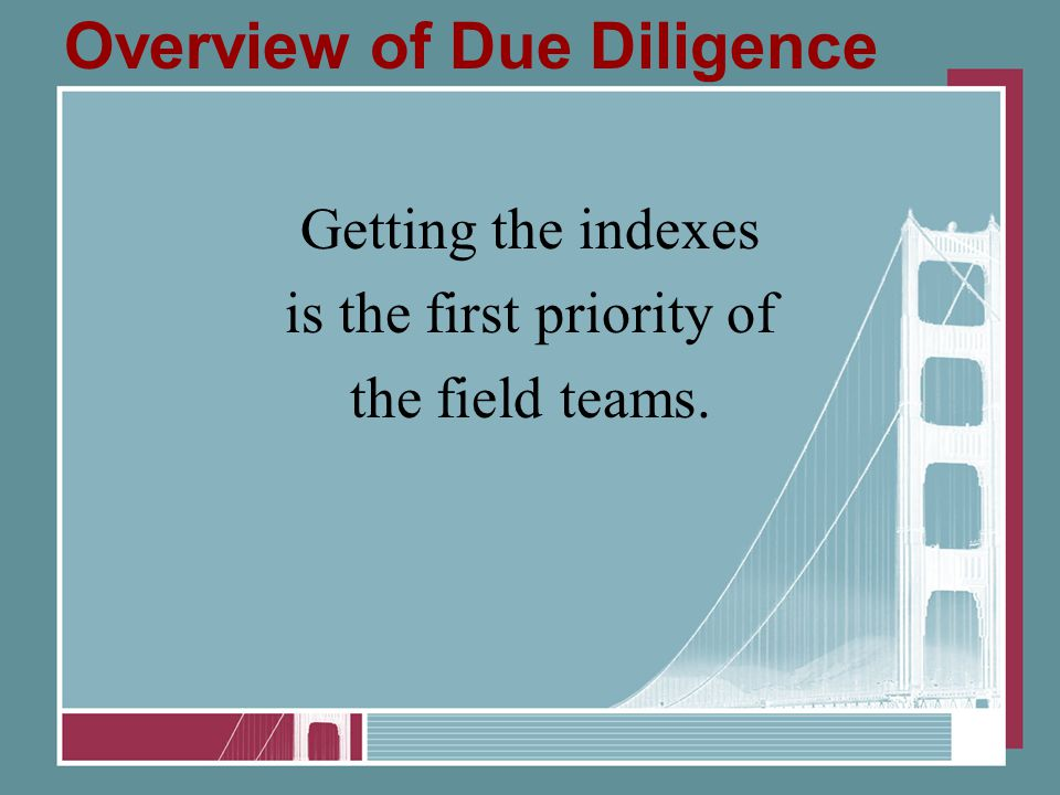 Overview of Due Diligence Getting the indexes is the first priority of the field teams.