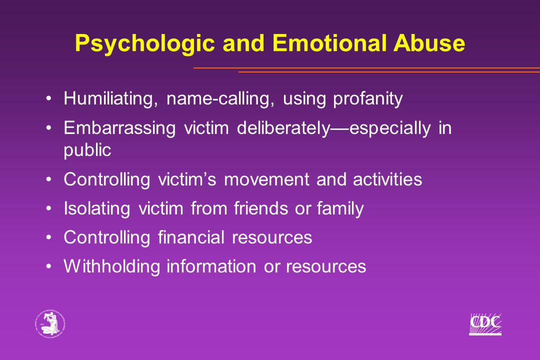 Humiliating, name-calling, using profanity Embarrassing victim deliberately—especially in public Controlling victim's movement and activities Isolating victim from friends or family Controlling financial resources Withholding information or resources Psychologic and Emotional Abuse