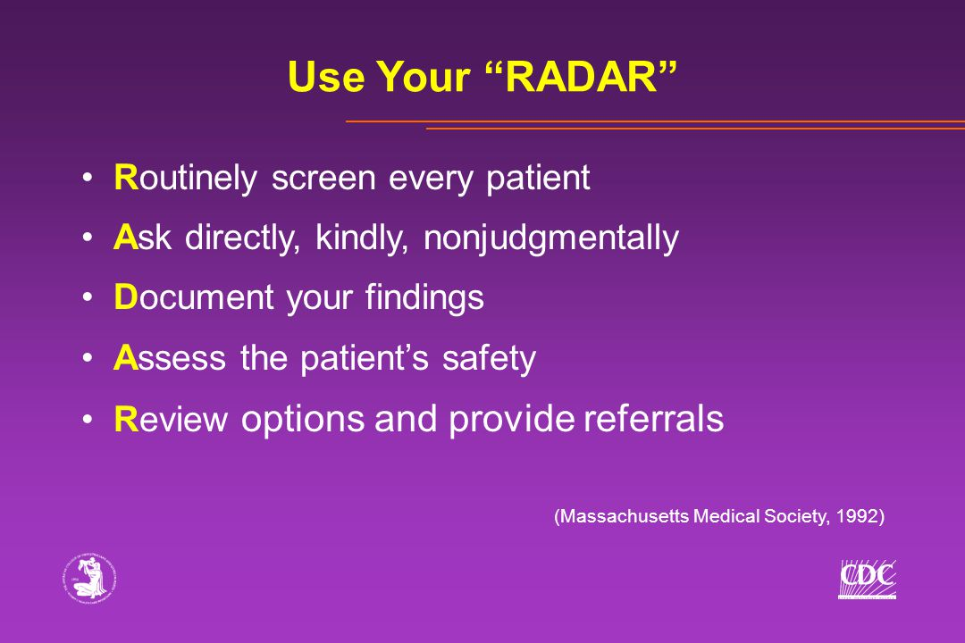 Routinely screen every patient Ask directly, kindly, nonjudgmentally Document your findings Assess the patient's safety Review options and provide ref