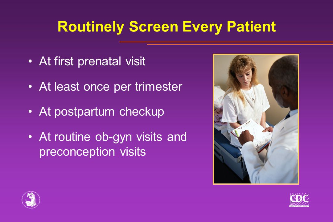 Routinely Screen Every Patient At first prenatal visit At least once per trimester At postpartum checkup At routine ob-gyn visits and preconception visits