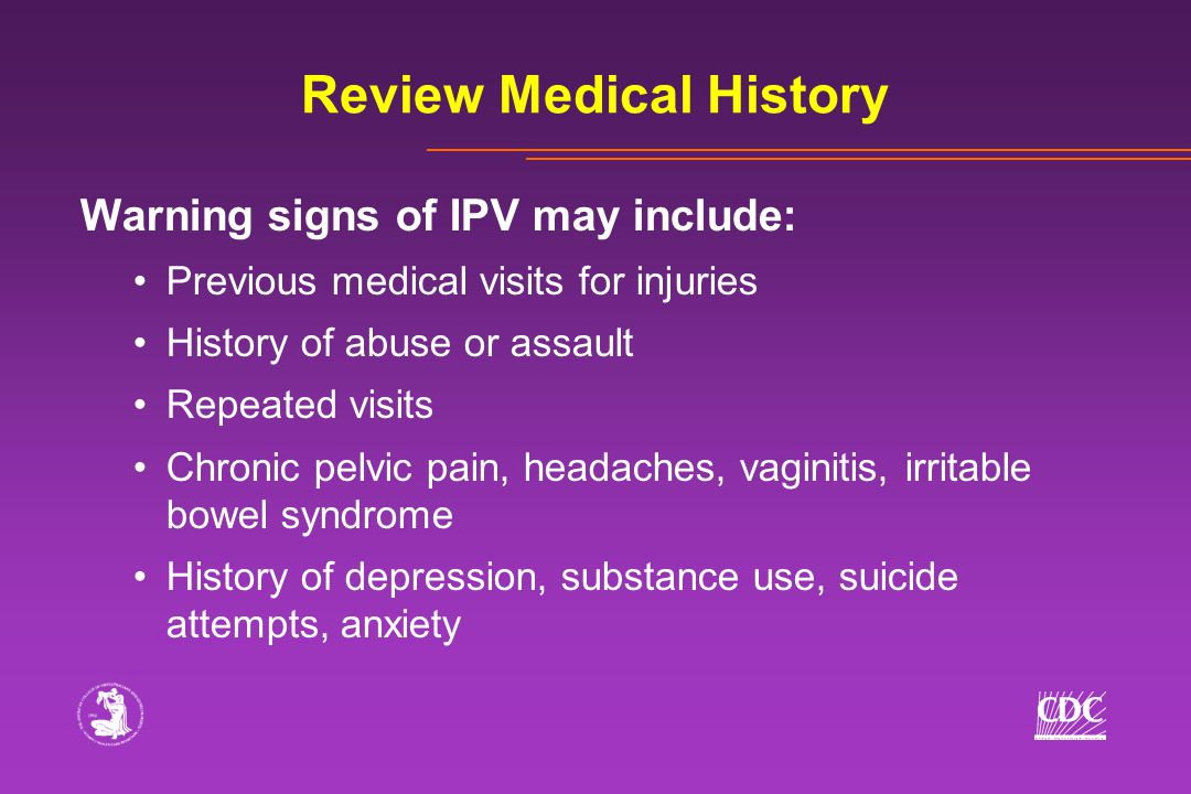 Review Medical History Warning signs of IPV may include: Previous medical visits for injuries History of abuse or assault Repeated visits Chronic pelvic pain, headaches, vaginitis, irritable bowel syndrome History of depression, substance use, suicide attempts, anxiety