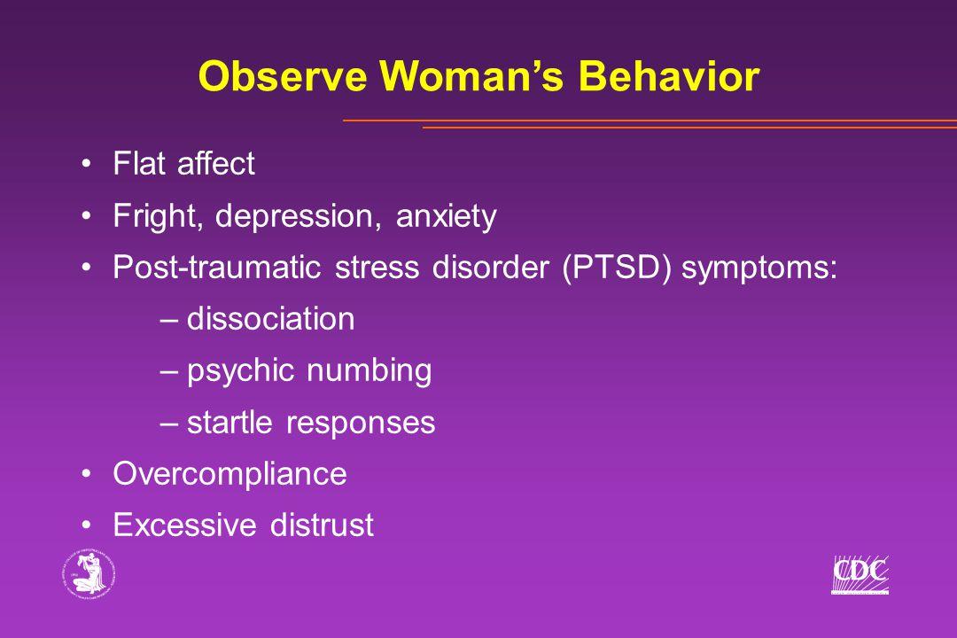 Observe Woman's Behavior Flat affect Fright, depression, anxiety Post-traumatic stress disorder (PTSD) symptoms: –dissociation –psychic numbing –start