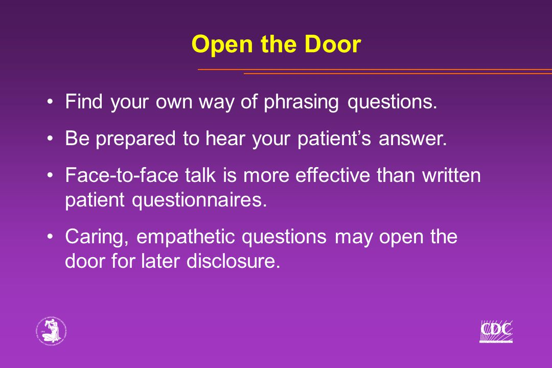 Open the Door Find your own way of phrasing questions. Be prepared to hear your patient's answer. Face-to-face talk is more effective than written pat