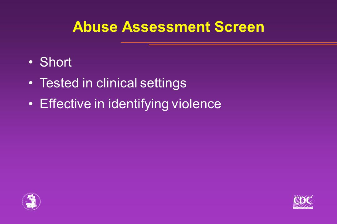 Abuse Assessment Screen Short Tested in clinical settings Effective in identifying violence