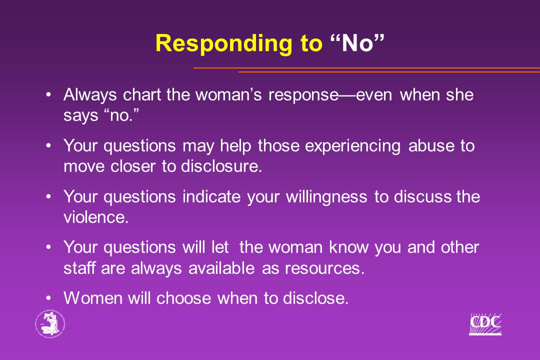 Responding to No Always chart the woman's response—even when she says no. Your questions may help those experiencing abuse to move closer to disclosure.