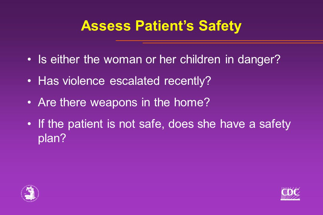 Assess Patient's Safety Is either the woman or her children in danger? Has violence escalated recently? Are there weapons in the home? If the patient