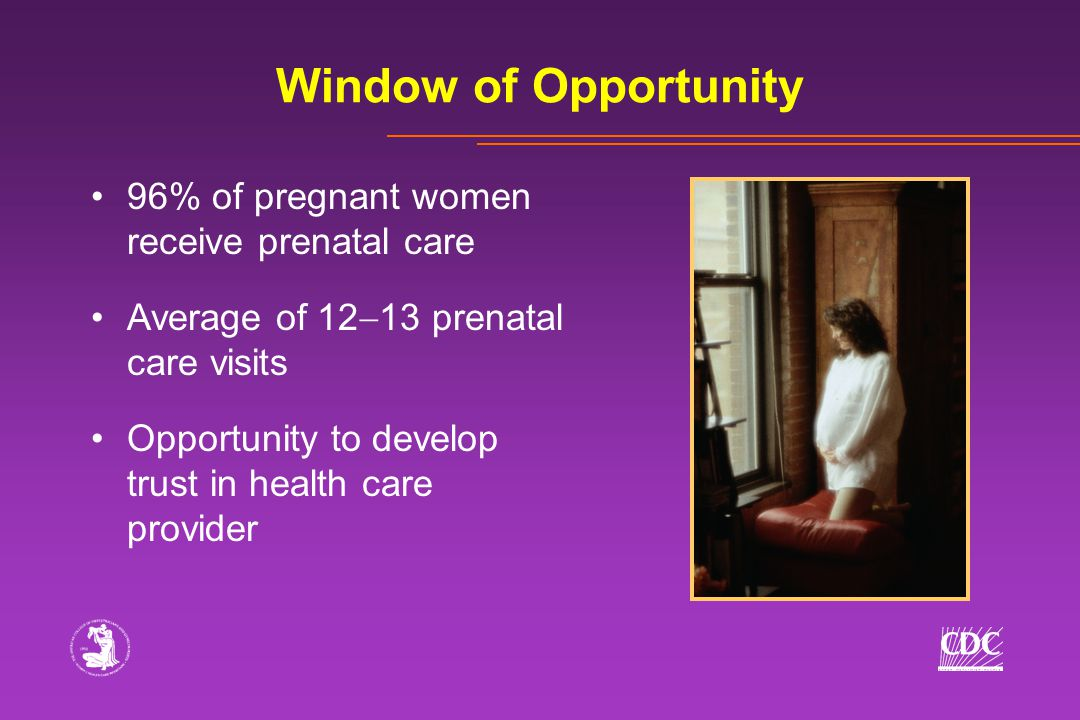 96% of pregnant women receive prenatal care Average of 12  13 prenatal care visits Opportunity to develop trust in health care provider Window of Opportunity