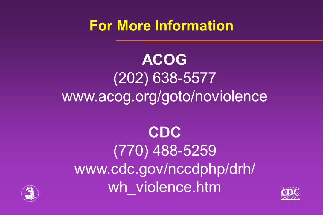For More Information ACOG (202) 638-5577 www.acog.org/goto/noviolence CDC (770) 488-5259 www.cdc.gov/nccdphp/drh/ wh_violence.htm