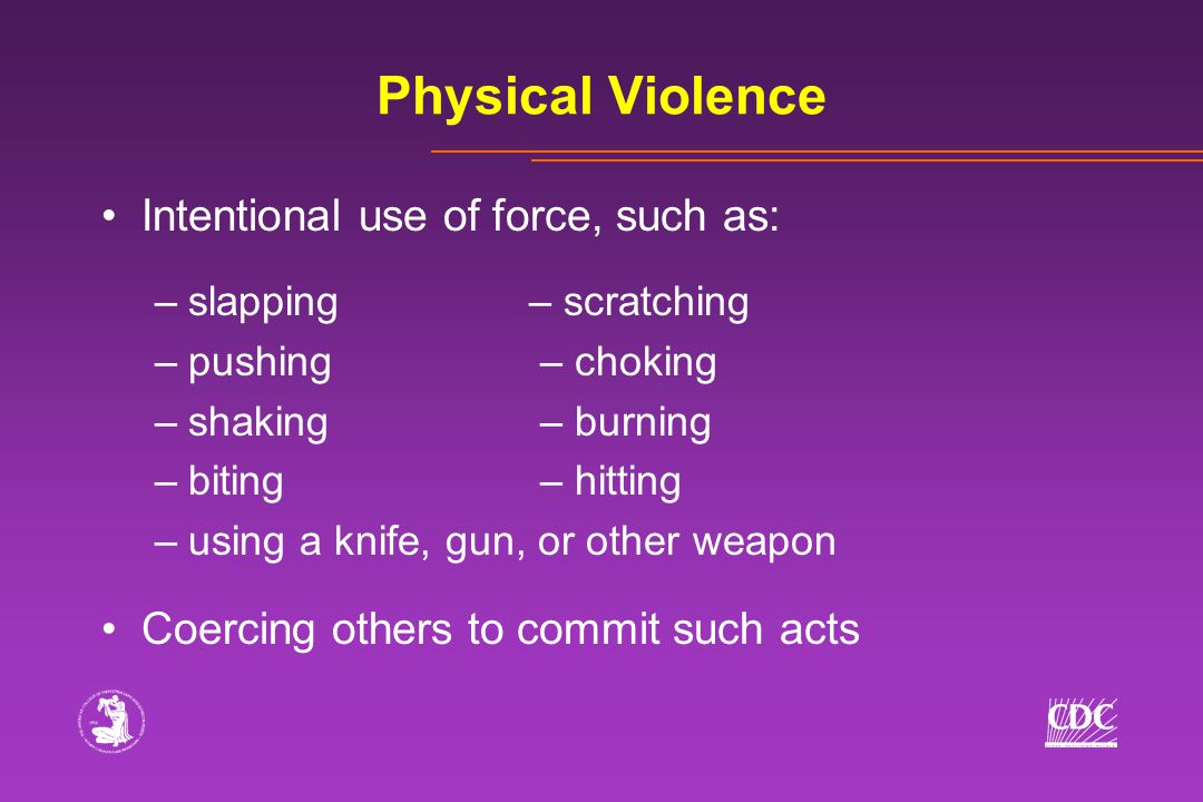 Physical Violence Intentional use of force, such as: –slapping– scratching –pushing – choking –shaking – burning –biting – hitting –using a knife, gun