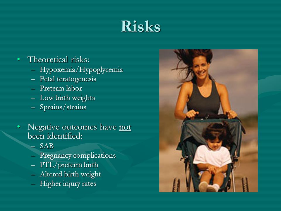 Risks Theoretical risks:Theoretical risks: –Hypoxemia/Hypoglycemia –Fetal teratogenesis –Preterm labor –Low birth weights –Sprains/strains Negative outcomes have not been identified:Negative outcomes have not been identified: –SAB –Pregnancy complications –PTL/preterm birth –Altered birth weight –Higher injury rates