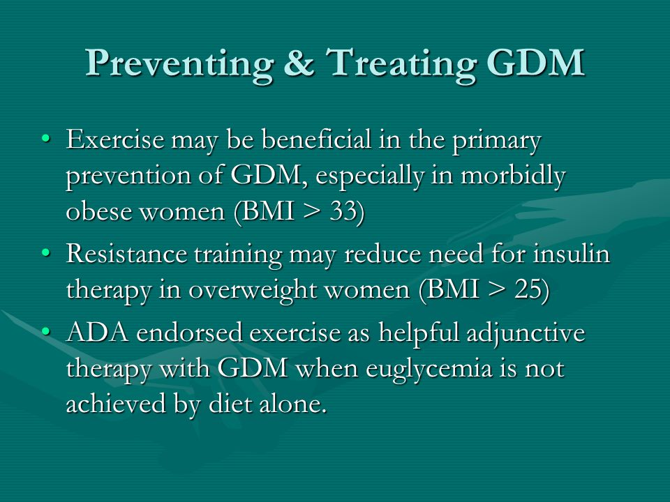 Preventing & Treating GDM Exercise may be beneficial in the primary prevention of GDM, especially in morbidly obese women (BMI > 33)Exercise may be beneficial in the primary prevention of GDM, especially in morbidly obese women (BMI > 33) Resistance training may reduce need for insulin therapy in overweight women (BMI > 25)Resistance training may reduce need for insulin therapy in overweight women (BMI > 25) ADA endorsed exercise as helpful adjunctive therapy with GDM when euglycemia is not achieved by diet alone.ADA endorsed exercise as helpful adjunctive therapy with GDM when euglycemia is not achieved by diet alone.