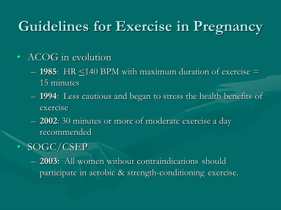 Guidelines for Exercise in Pregnancy ACOG in evolutionACOG in evolution –1985: HR <140 BPM with maximum duration of exercise = 15 minutes –1994: Less cautious and began to stress the health benefits of exercise –2002: 30 minutes or more of moderate exercise a day recommended SOGC/CSEPSOGC/CSEP –2003: All women without contraindications should participate in aerobic & strength-conditioning exercise.