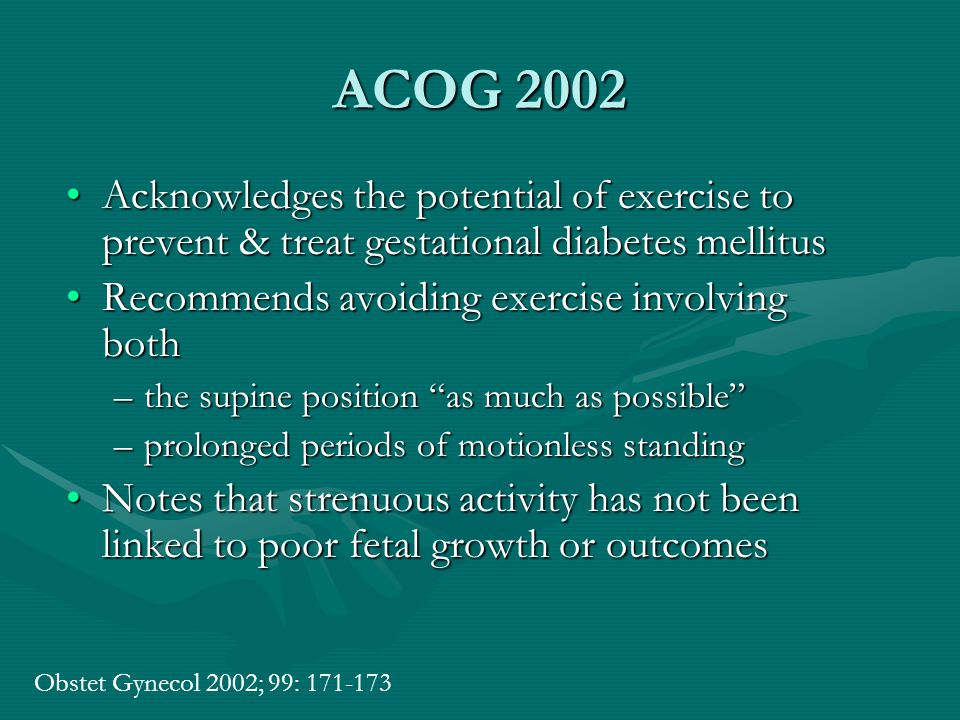ACOG 2002 Acknowledges the potential of exercise to prevent & treat gestational diabetes mellitusAcknowledges the potential of exercise to prevent & treat gestational diabetes mellitus Recommends avoiding exercise involving bothRecommends avoiding exercise involving both –the supine position as much as possible –prolonged periods of motionless standing Notes that strenuous activity has not been linked to poor fetal growth or outcomesNotes that strenuous activity has not been linked to poor fetal growth or outcomes Obstet Gynecol 2002; 99: 171-173