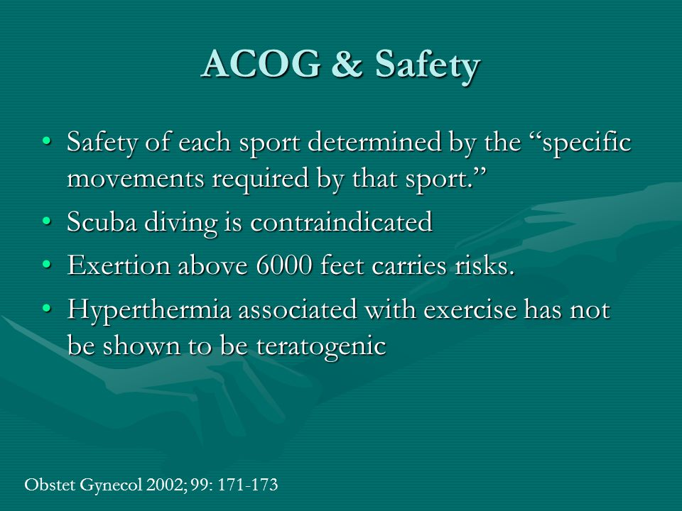 ACOG & Safety Safety of each sport determined by the specific movements required by that sport. Safety of each sport determined by the specific movements required by that sport. Scuba diving is contraindicatedScuba diving is contraindicated Exertion above 6000 feet carries risks.Exertion above 6000 feet carries risks.