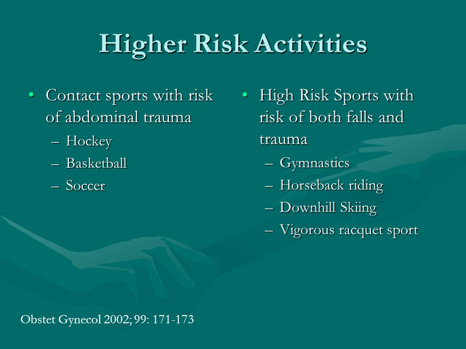 Higher Risk Activities Contact sports with risk of abdominal traumaContact sports with risk of abdominal trauma –Hockey –Basketball –Soccer High Risk Sports with risk of both falls and trauma –Gymnastics –Horseback riding –Downhill Skiing –Vigorous racquet sport Obstet Gynecol 2002; 99: 171-173