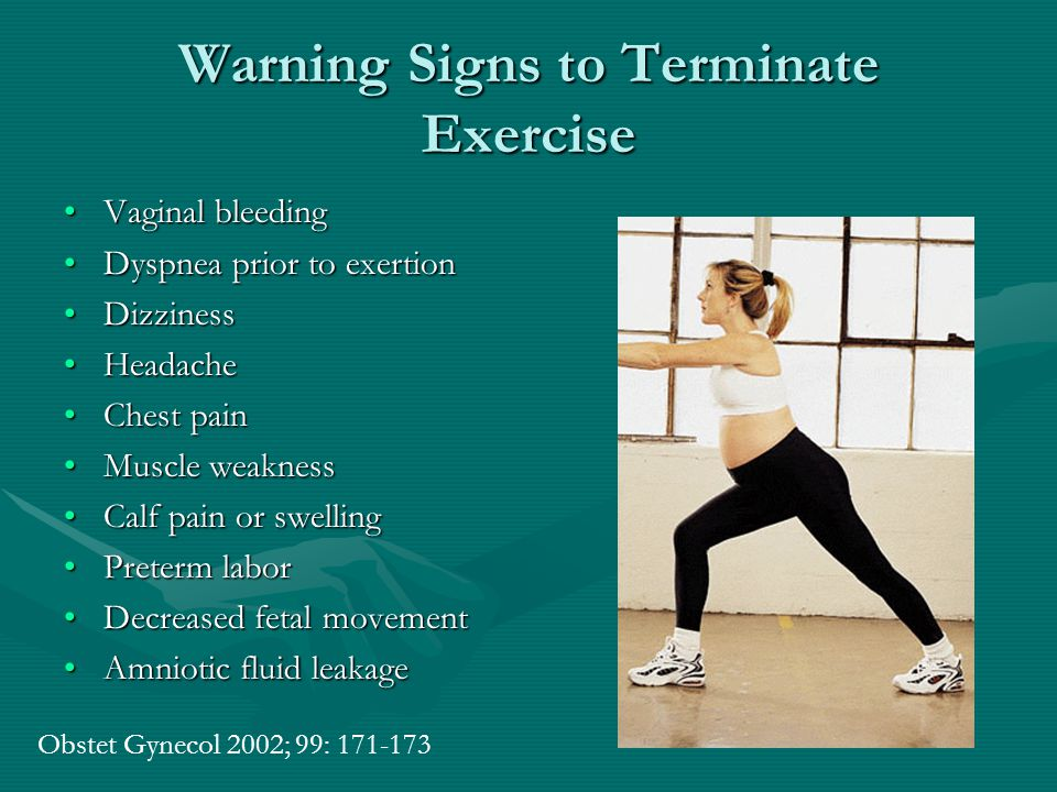 Warning Signs to Terminate Exercise Vaginal bleedingVaginal bleeding Dyspnea prior to exertionDyspnea prior to exertion DizzinessDizziness HeadacheHeadache Chest painChest pain Muscle weaknessMuscle weakness Calf pain or swellingCalf pain or swelling Preterm laborPreterm labor Decreased fetal movementDecreased fetal movement Amniotic fluid leakageAmniotic fluid leakage Obstet Gynecol 2002; 99: 171-173