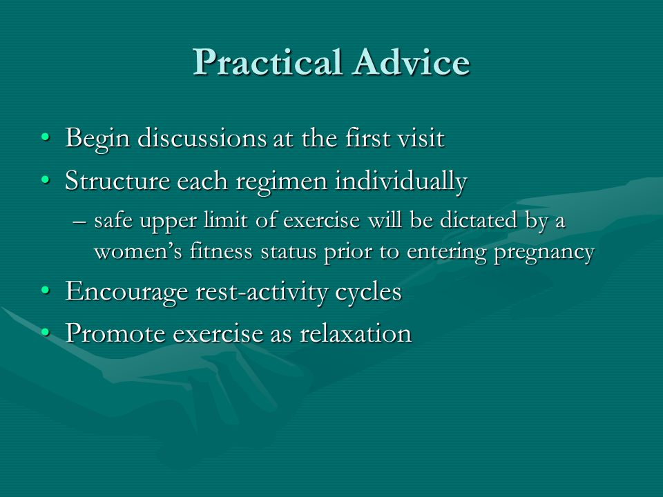 Begin discussions at the first visitBegin discussions at the first visit Structure each regimen individuallyStructure each regimen individually –safe upper limit of exercise will be dictated by a women's fitness status prior to entering pregnancy Encourage rest-activity cyclesEncourage rest-activity cycles Promote exercise as relaxationPromote exercise as relaxation