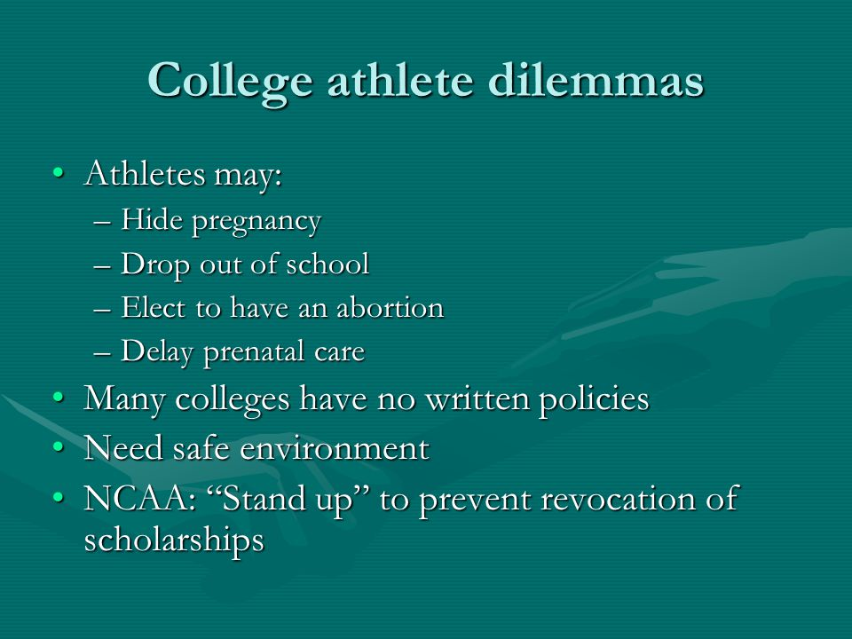 College athlete dilemmas Athletes may:Athletes may: –Hide pregnancy –Drop out of school –Elect to have an abortion –Delay prenatal care Many colleges have no written policiesMany colleges have no written policies Need safe environmentNeed safe environment NCAA: Stand up to prevent revocation of scholarshipsNCAA: Stand up to prevent revocation of scholarships