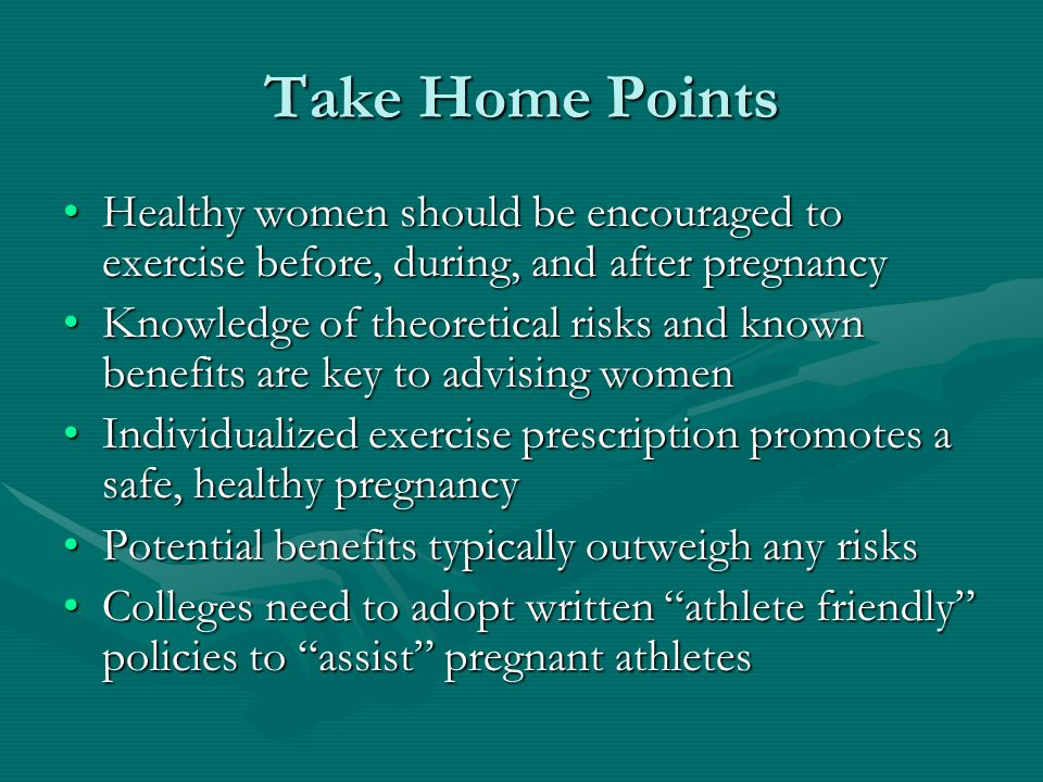 Take Home Points Healthy women should be encouraged to exercise before, during, and after pregnancyHealthy women should be encouraged to exercise before, during, and after pregnancy Knowledge of theoretical risks and known benefits are key to advising womenKnowledge of theoretical risks and known benefits are key to advising women Individualized exercise prescription promotes a safe, healthy pregnancyIndividualized exercise prescription promotes a safe, healthy pregnancy Potential benefits typically outweigh any risksPotential benefits typically outweigh any risks Colleges need to adopt written athlete friendly policies to assist pregnant athletesColleges need to adopt written athlete friendly policies to assist pregnant athletes