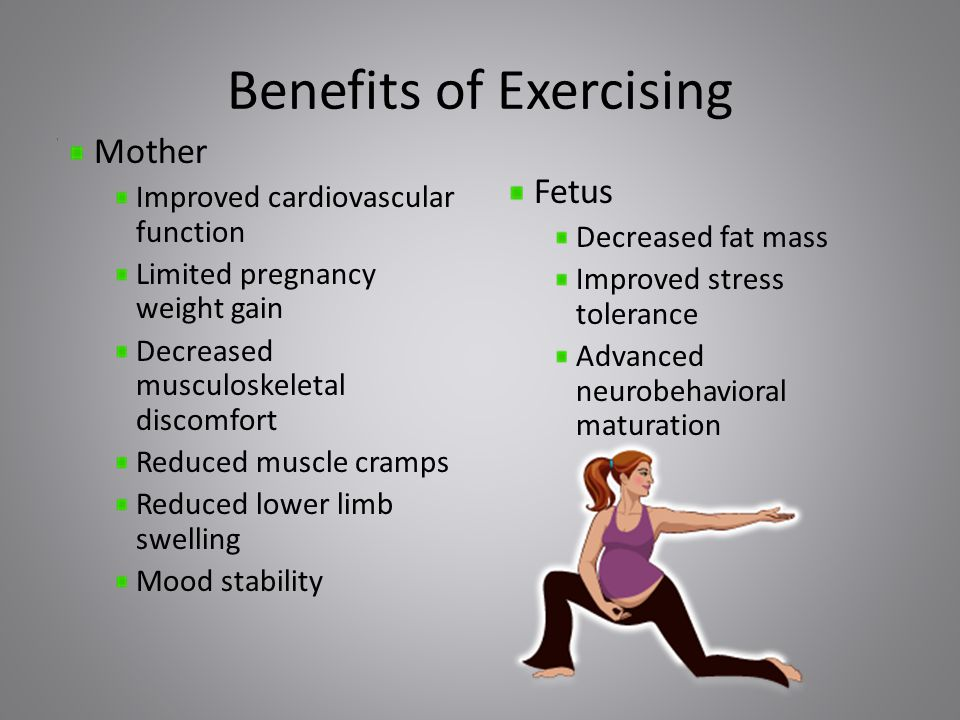 Benefits of Exercising Mother Improved cardiovascular function Limited pregnancy weight gain Decreased musculoskeletal discomfort Reduced muscle cramps Reduced lower limb swelling Mood stability Fetus Decreased fat mass Improved stress tolerance Advanced neurobehavioral maturation