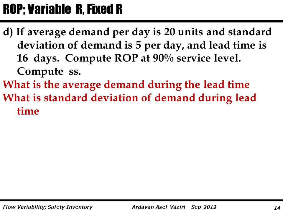 14 Ardavan Asef-Vaziri Sep-2012Flow Variability; Safety Inventory d) If average demand per day is 20 units and standard deviation of demand is 5 per d