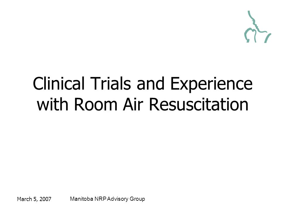 March 5, 2007Manitoba NRP Advisory Group Clinical Trials and Experience with Room Air Resuscitation