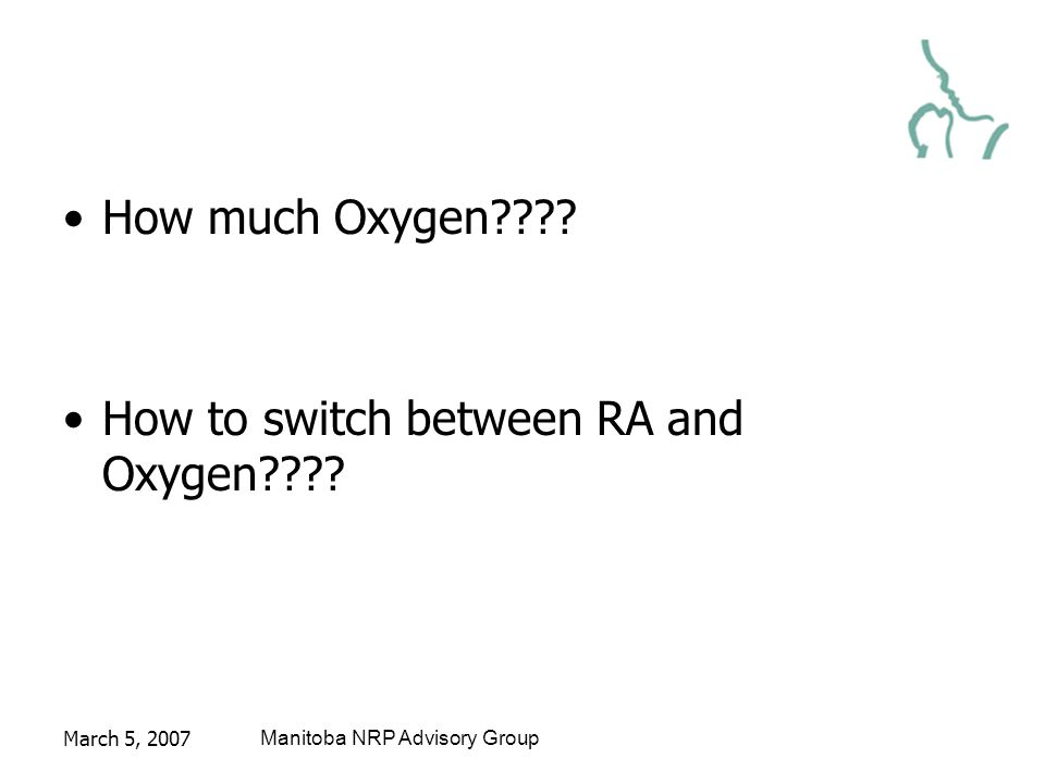 March 5, 2007Manitoba NRP Advisory Group How much Oxygen???? How to switch between RA and Oxygen????