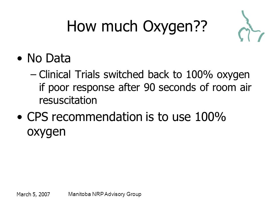 March 5, 2007Manitoba NRP Advisory Group How much Oxygen?? No Data –Clinical Trials switched back to 100% oxygen if poor response after 90 seconds of