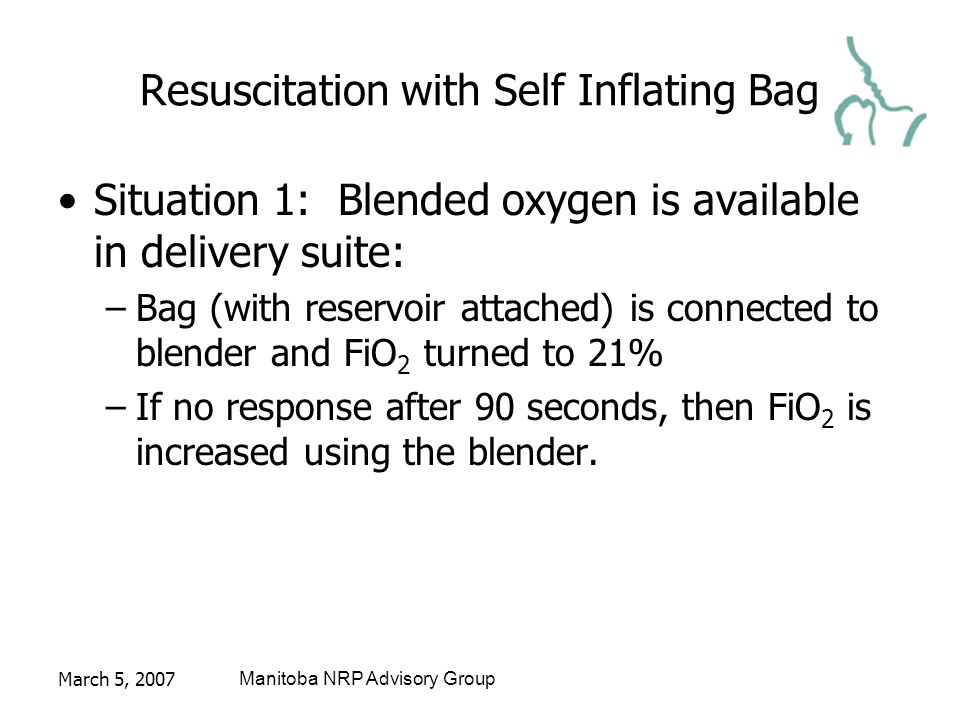 March 5, 2007Manitoba NRP Advisory Group Resuscitation with Self Inflating Bag Situation 1: Blended oxygen is available in delivery suite: –Bag (with reservoir attached) is connected to blender and FiO 2 turned to 21% –If no response after 90 seconds, then FiO 2 is increased using the blender.