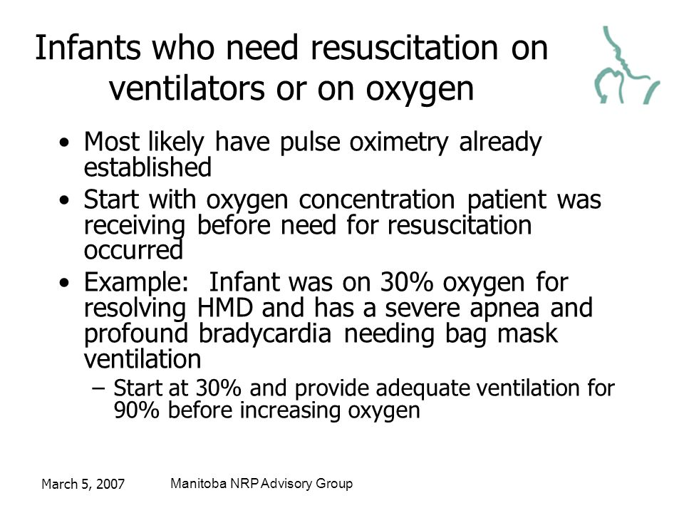 March 5, 2007Manitoba NRP Advisory Group Infants who need resuscitation on ventilators or on oxygen Most likely have pulse oximetry already established Start with oxygen concentration patient was receiving before need for resuscitation occurred Example: Infant was on 30% oxygen for resolving HMD and has a severe apnea and profound bradycardia needing bag mask ventilation –Start at 30% and provide adequate ventilation for 90% before increasing oxygen