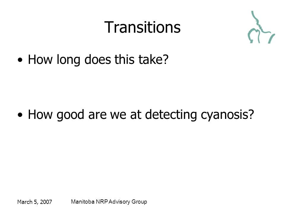 March 5, 2007Manitoba NRP Advisory Group Transitions How long does this take? How good are we at detecting cyanosis?