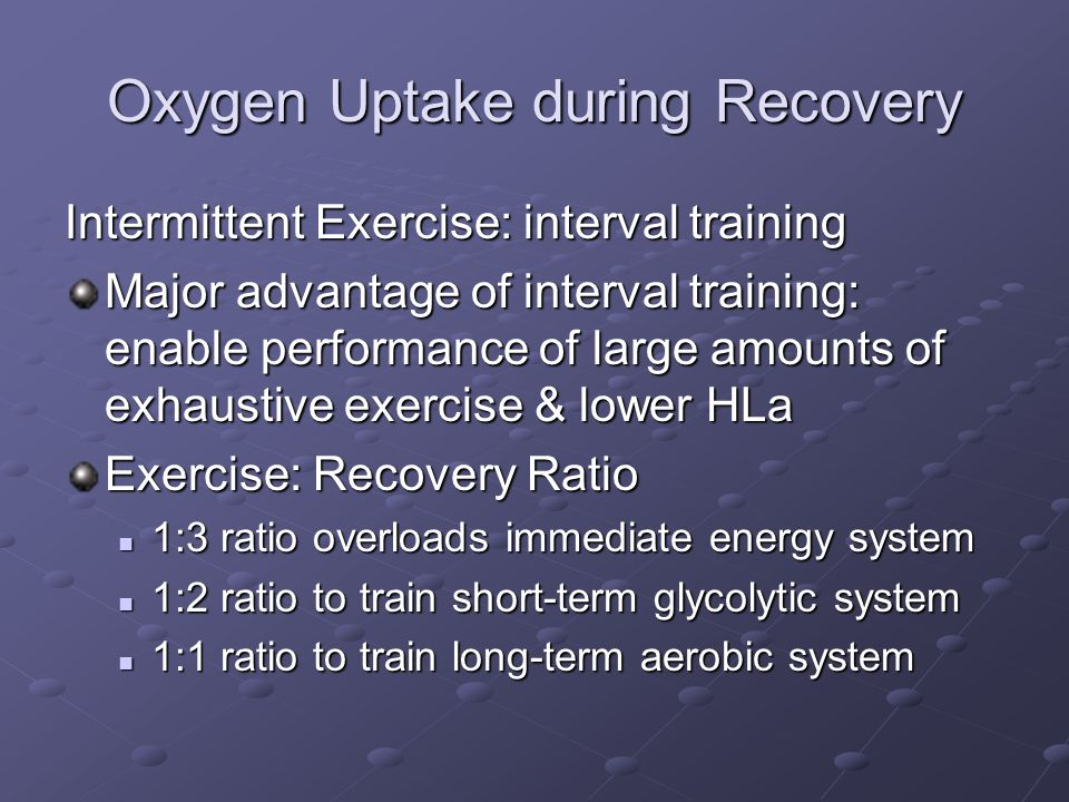 Oxygen Uptake during Recovery Intermittent Exercise: interval training Major advantage of interval training: enable performance of large amounts of ex