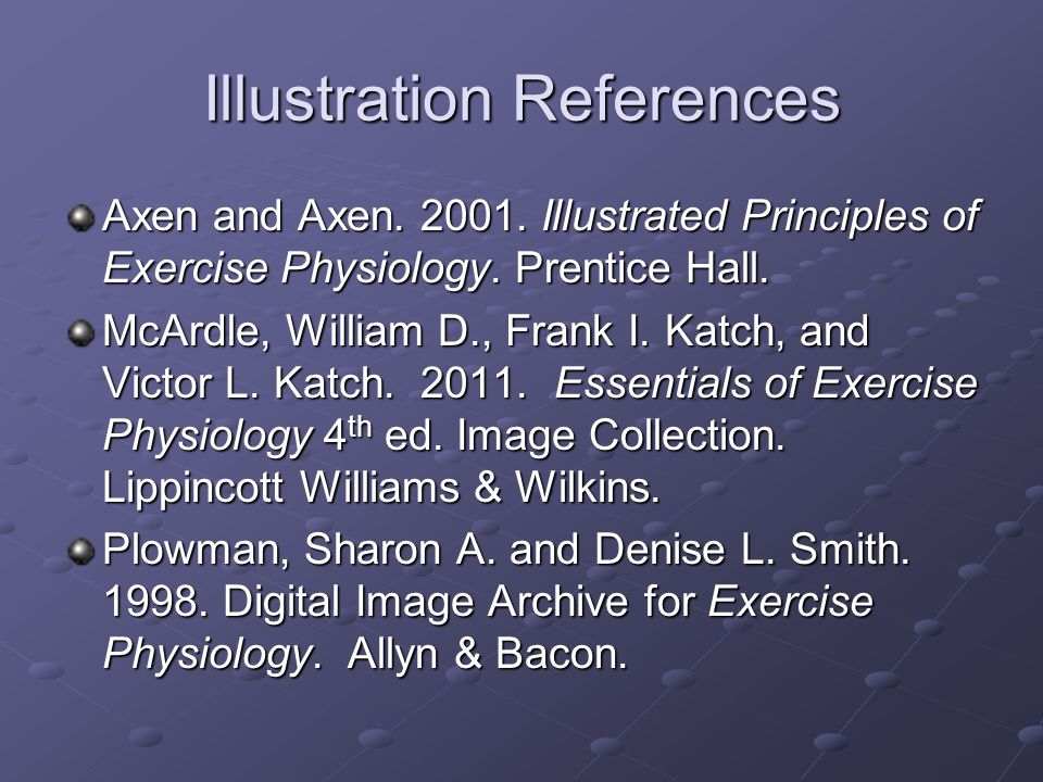 Illustration References Axen and Axen. 2001. Illustrated Principles of Exercise Physiology. Prentice Hall. McArdle, William D., Frank I. Katch, and Vi