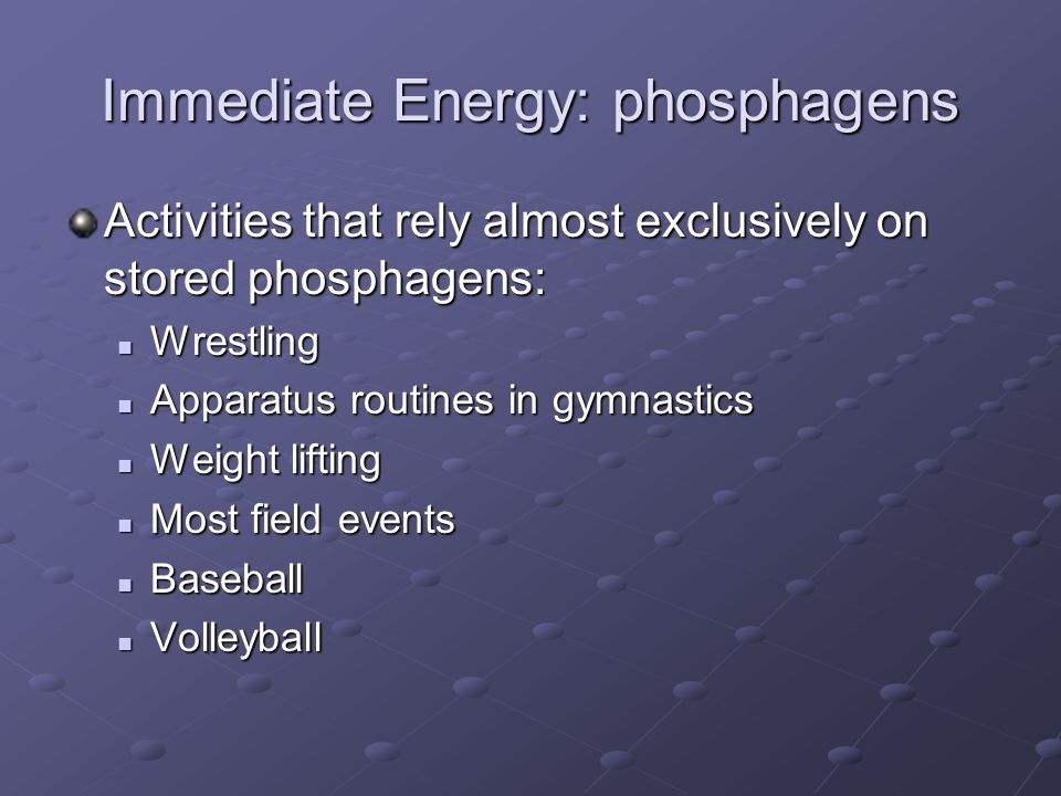 Immediate Energy: phosphagens Activities that rely almost exclusively on stored phosphagens: Wrestling Wrestling Apparatus routines in gymnastics Appa
