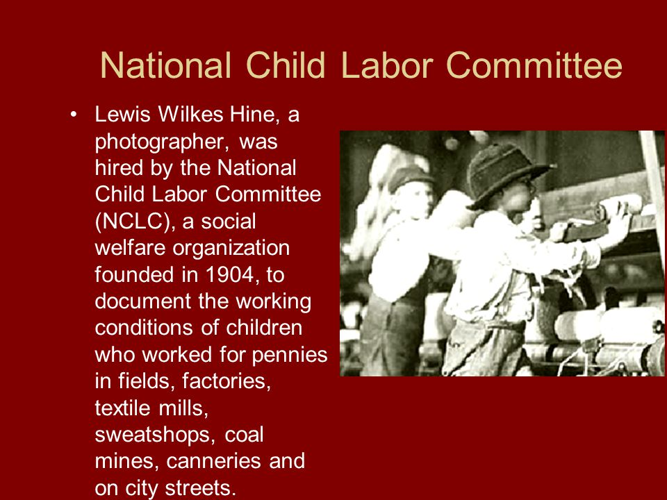 National Child Labor Committee Lewis Wilkes Hine, a photographer, was hired by the National Child Labor Committee (NCLC), a social welfare organization founded in 1904, to document the working conditions of children who worked for pennies in fields, factories, textile mills, sweatshops, coal mines, canneries and on city streets.
