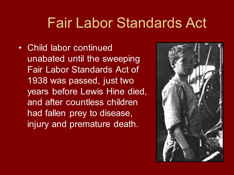 Fair Labor Standards Act Child labor continued unabated until the sweeping Fair Labor Standards Act of 1938 was passed, just two years before Lewis Hine died, and after countless children had fallen prey to disease, injury and premature death.